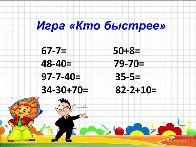 67-7= 50+8= 48-40= 79-70= 97-7-40= 35-5= 34-30+70= 82-2+10= Игра «Кто быстрее»