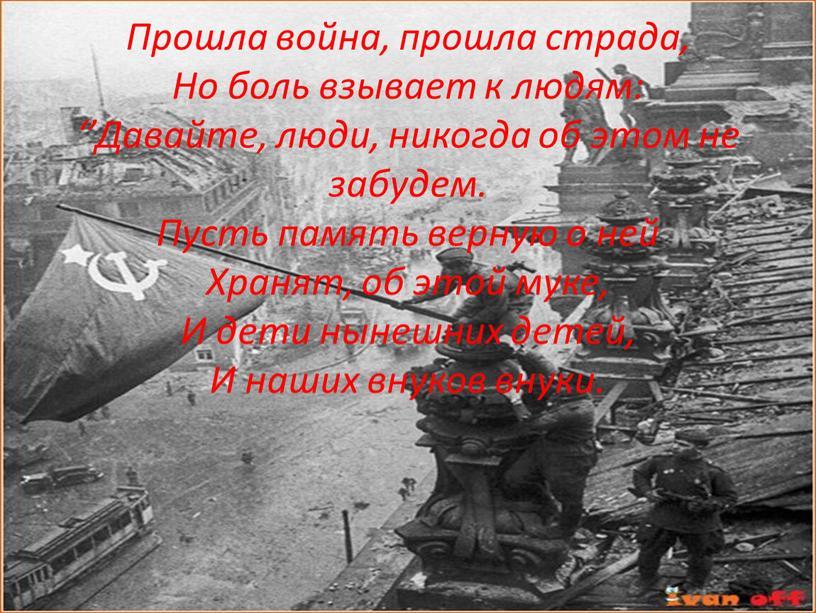 Прошла война, прошла страда, Но боль взывает к людям: ''Давайте, люди, никогда об этом не забудем