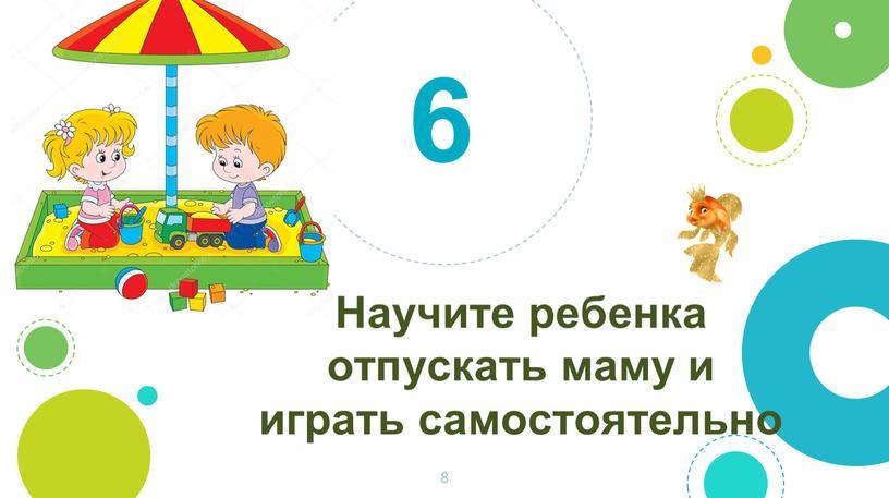 Научите ребенка отпускать маму и играть самостоятельно 6 8