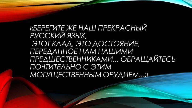 Берегите же наш прекрасный русский язык, этот клад, это достояние, переданное нам нашими предшественниками
