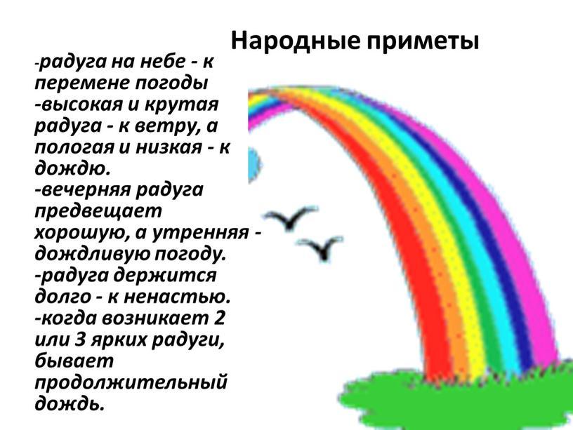-радуга на небе - к перемене погоды -высокая и крутая радуга - к ветру, а пологая и низкая - к дождю. -вечерняя радуга предвещает хорошую,…