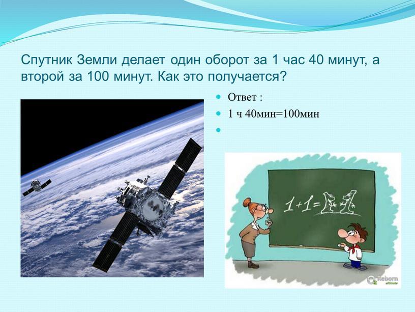 Спутник Земли делает один оборот за 1 час 40 минут, а второй за 100 минут