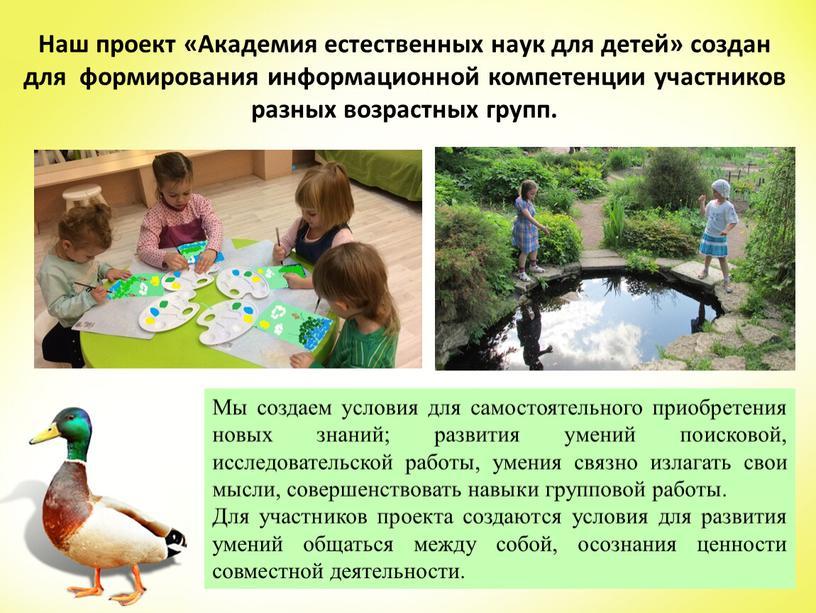 Наш проект «Академия естественных наук для детей» создан для формирования информационной компетенции участников разных возрастных групп