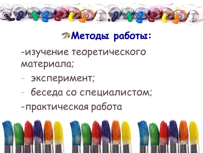 Методы работы: -изучение теоретического материала; эксперимент; беседа со специалистом; -практическая работа