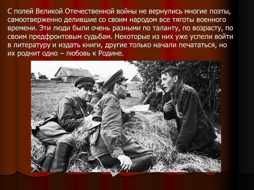 С полей Великой Отечественной войны не вернулись многие поэты, самоотверженно делившие со своим народом все тяготы военного времени