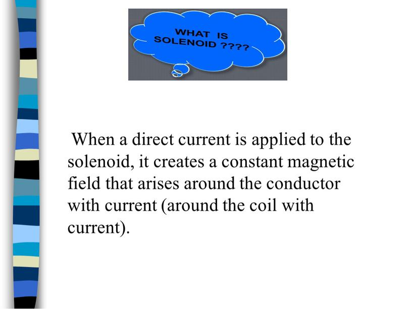When a direct current is applied to the solenoid, it creates a constant magnetic field that arises around the conductor with current (around the coil…