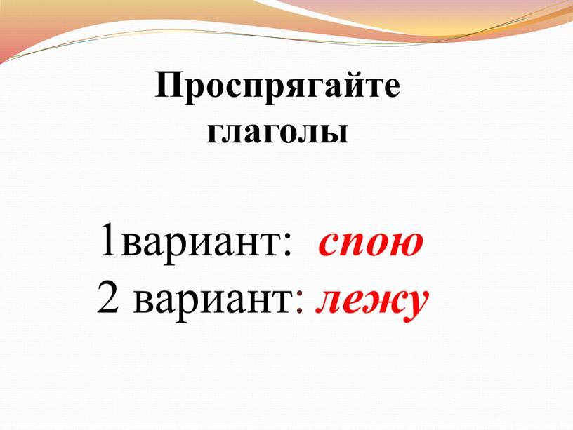 Проспрягайте глаголы 1вариант: спою 2 вариант: лежу