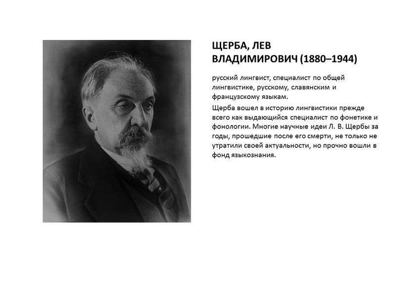 ЩЕРБА, ЛЕВ ВЛАДИМИРОВИЧ (1880–1944) русский лингвист, специалист по общей лингвистике, русскому, славянским и французскому языкам