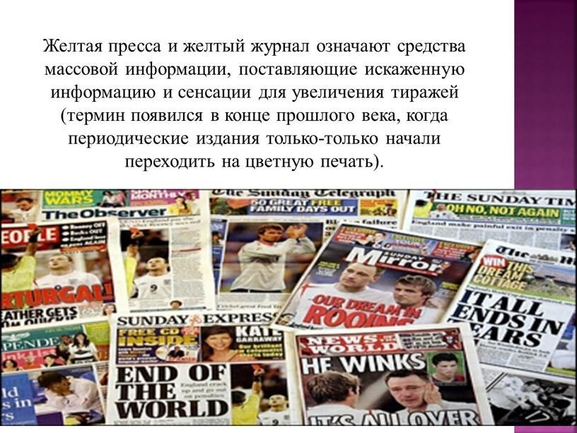 Желтая пресса и желтый журнал означают средства массовой информации, поставляющие искаженную информацию и сенсации для увеличения тиражей (термин появился в конце прошлого века, когда периодические…