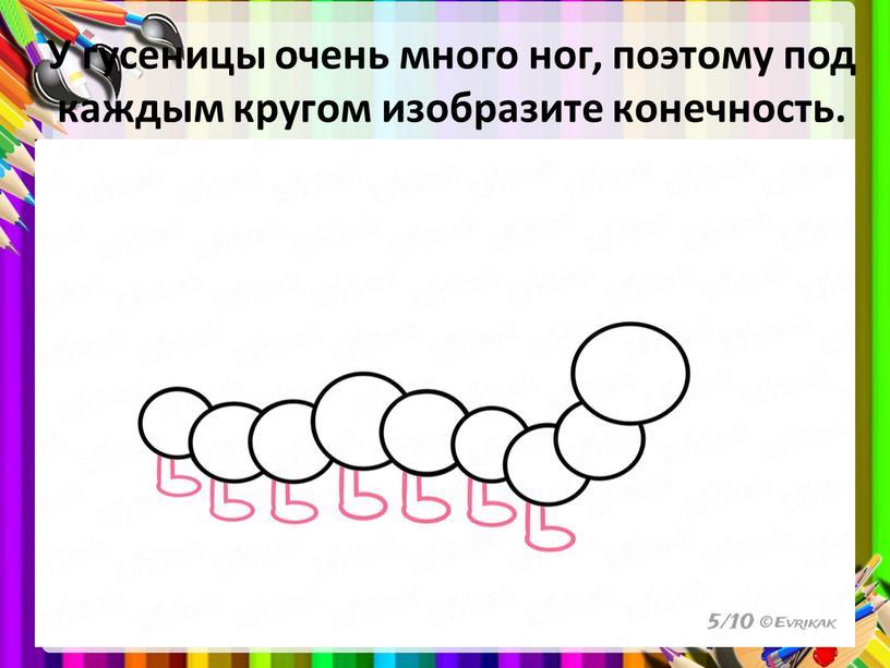 У гусеницы очень много ног, поэтому под каждым кругом изобразите конечность
