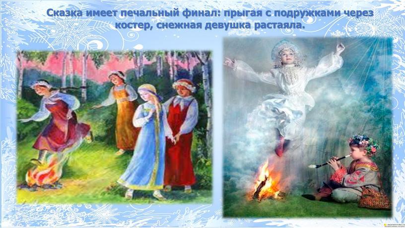 Сказка имеет печальный финал: прыгая с подружками через костер, снежная девушка растаяла