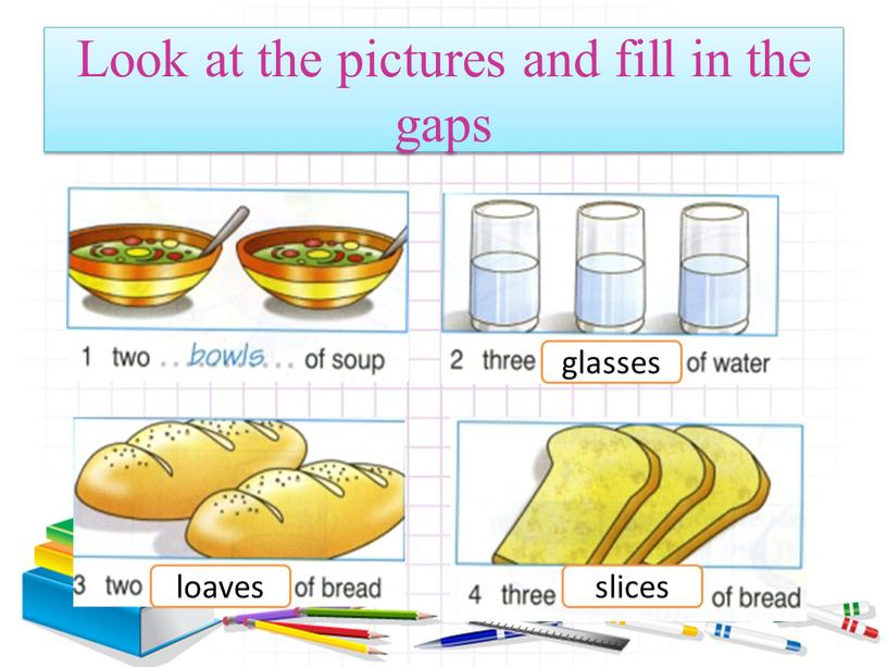 Look at the pictures and fill in the gaps glasses slices loaves