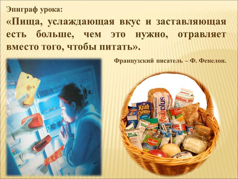 Эпиграф урока: «Пища, услаждающая вкус и заставляющая есть больше, чем это нужно, отравляет вместо того, чтобы питать»