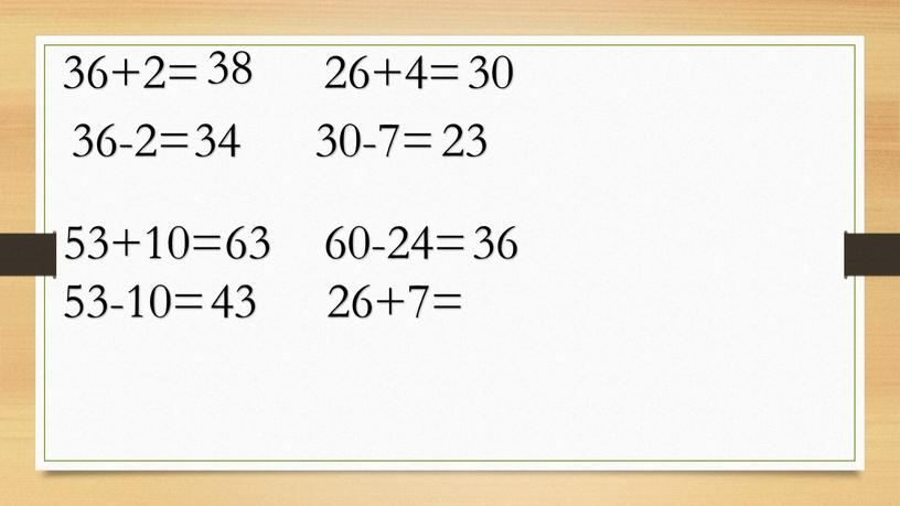 36+2= 36-2= 53+10= 53-10= 38 34 63 43 26+4= 30 30-7= 23 60-24= 36 26+7=