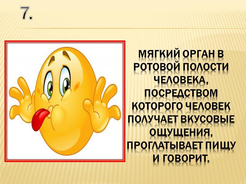 7. мягкий орган в ротовой полости человека, посредством которого человек получает вкусовые ощущения, проглатывает пищу и говорит.