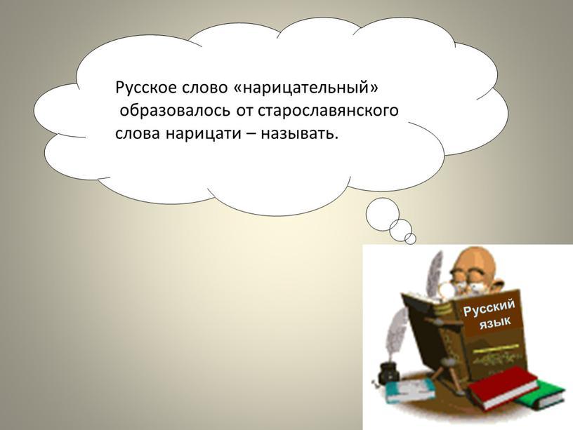 Русский язык Русское слово «нарицательный» образовалось от старославянского слова нарицати – называть