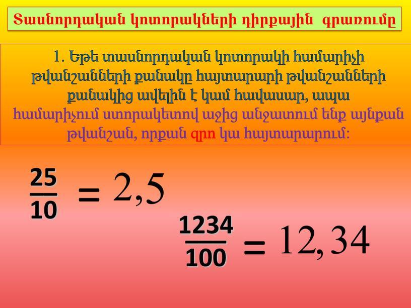 1. Եթե տասնորդական կոտորակի համարիչի թվանշանների քանակը հայտարարի թվանշանների քանակից ավելին է կամ հավասար, ապա համարիչում ստորակետով աջից անջատում ենք այնքան թվանշան, որքան զրո կա…