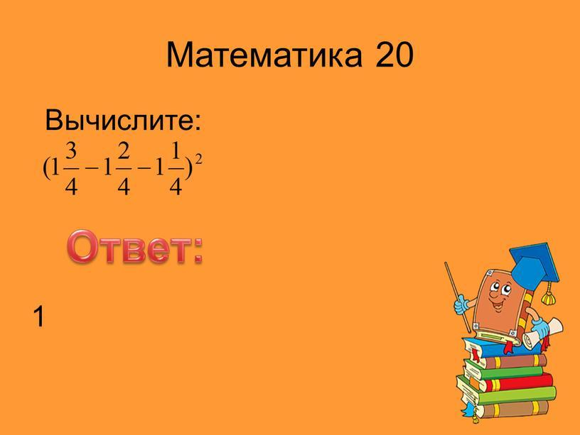 Математика 20 Вычислите: Ответ: 1