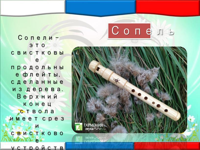 Сопель Сопели – это свистковые продольные флейты, сделанные из дерева