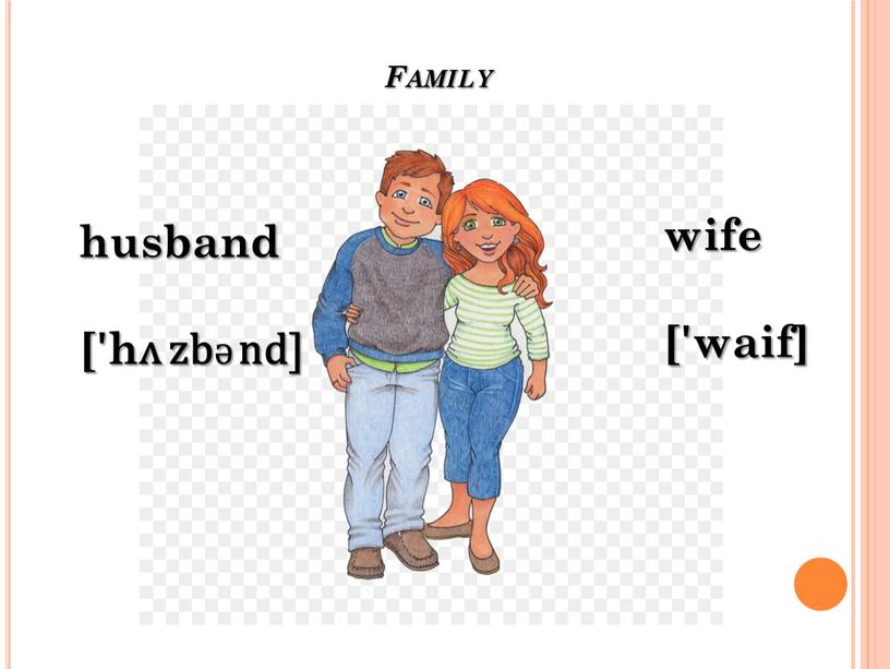Family husband ['hᴧ zbƏ nd] wife ['waif]