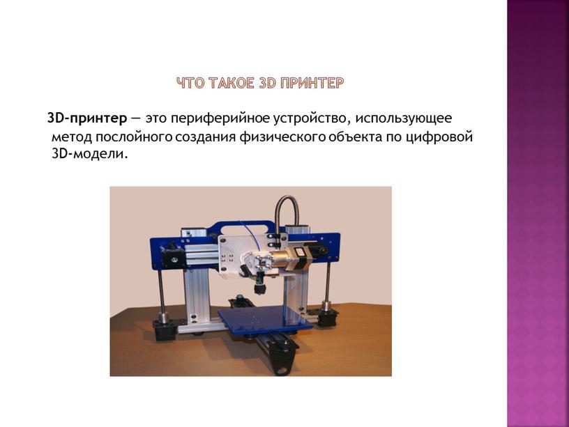 Что такое 3D принтер 3D-принтер — это периферийное устройство, использующее метод послойного создания физического объекта по цифровой 3D-модели