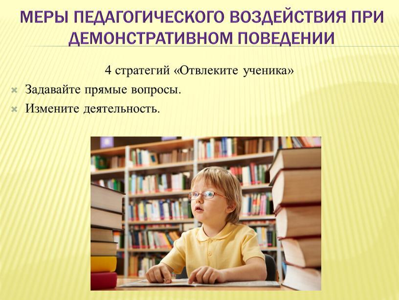 Меры педагогического воздействия при демонстративном поведении 4 стратегий «Отвлеките ученика»