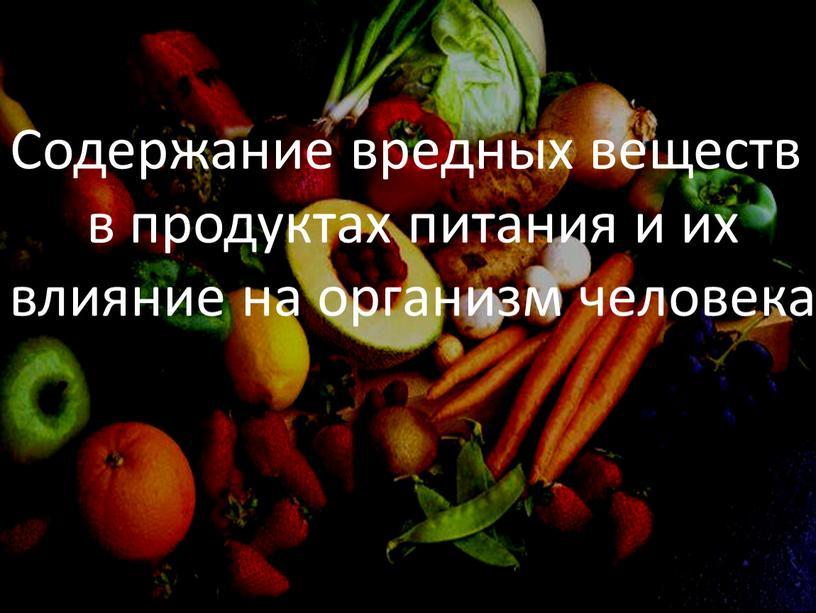 Содержание вредных веществ в продуктах питания и их влияние на организм человека