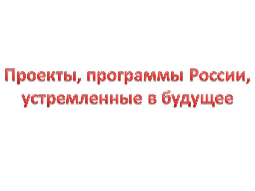 Проекты, программы России, устремленные в будущее