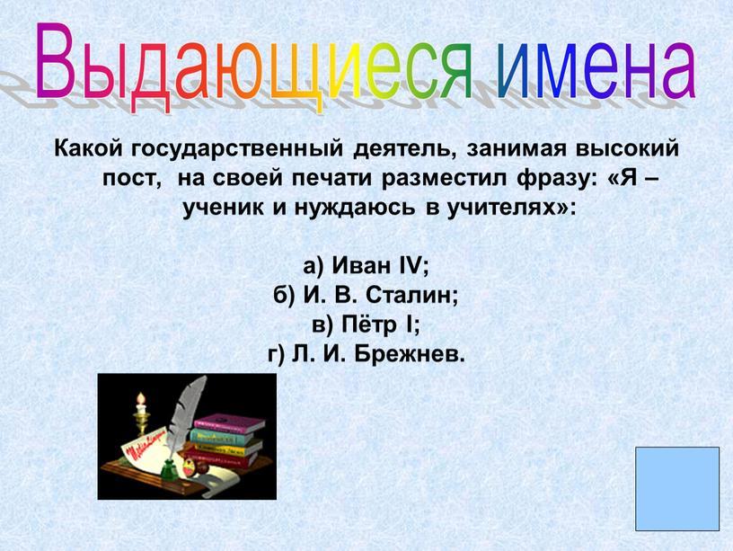 Какой государственный деятель, занимая высокий пост, на своей печати разместил фразу: «Я – ученик и нуждаюсь в учителях»: а)