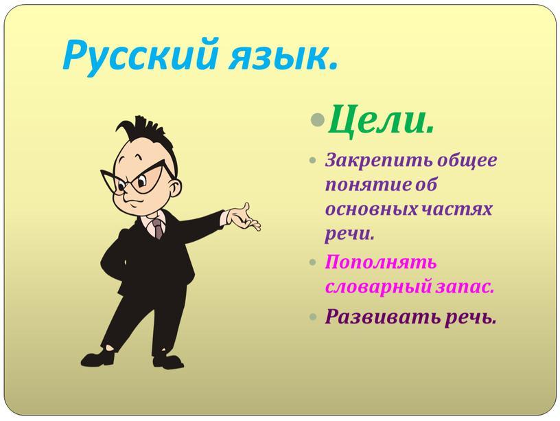 Русский язык. Цели. Закрепить общее понятие об основных частях речи