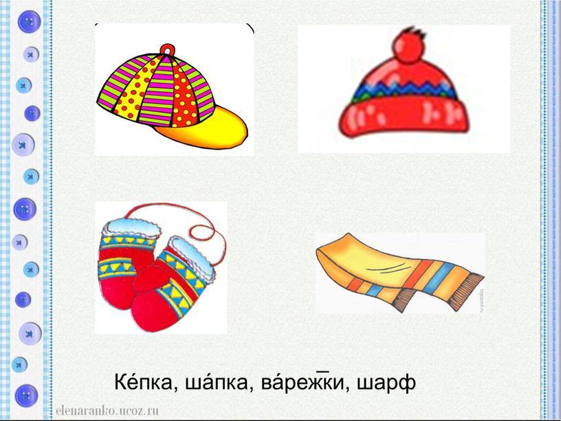 Ке́пка, ша́пка, ва́реж̅ки, шарф