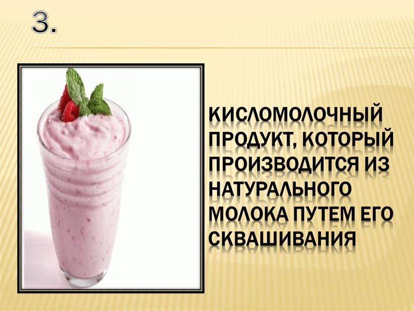 кисломолочный продукт, который производится из натурального молока путем его сквашивания 3.