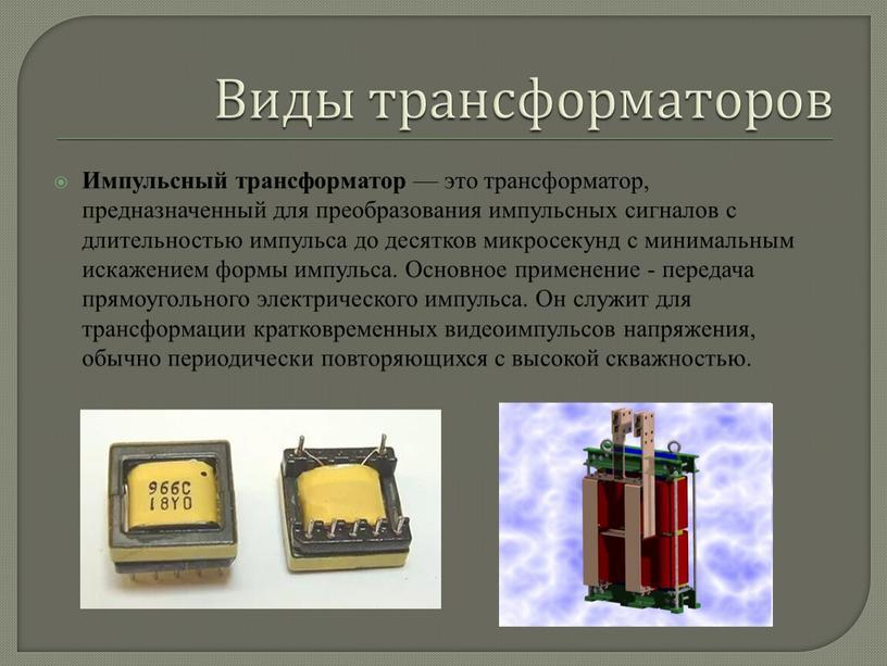 Виды трансформаторов Импульсный трансформатор — это трансформатор, предназначенный для преобразования импульсных сигналов с длительностью импульса до десятков микросекунд с минимальным искажением формы импульса