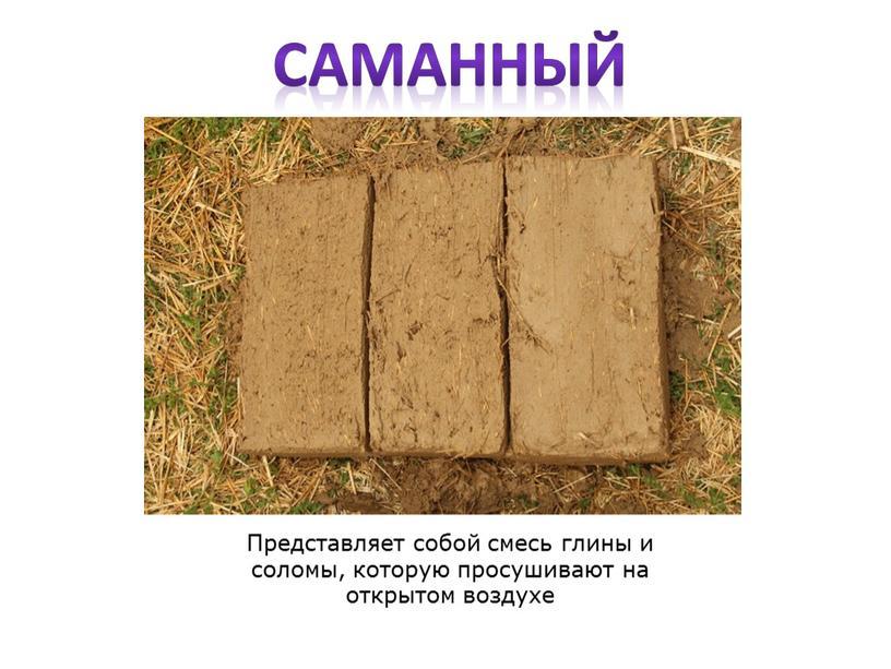 Представляет собой смесь глины и соломы, которую просушивают на открытом воздухе саманный