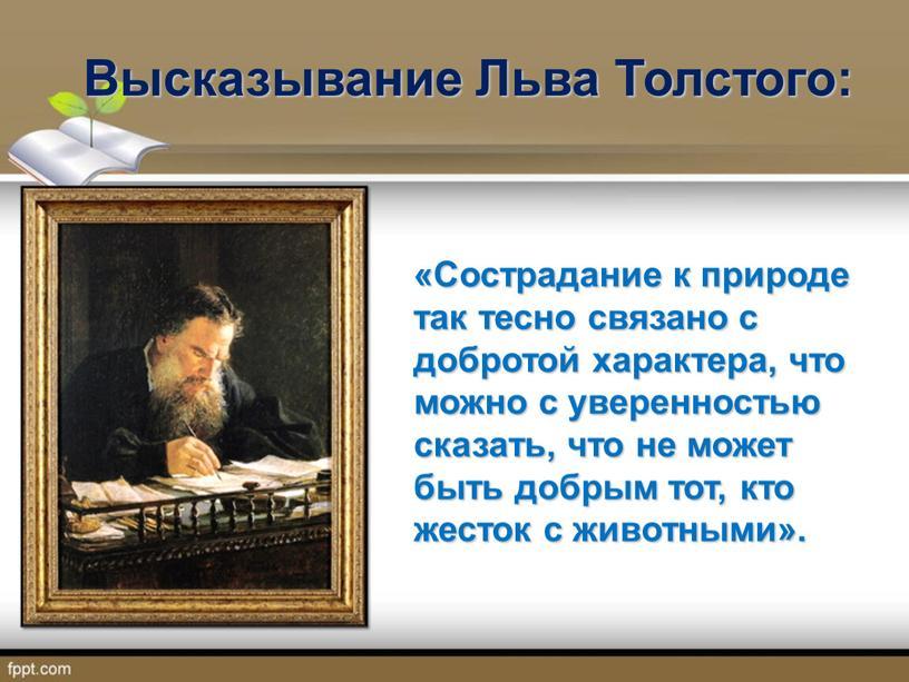 Высказывание Льва Толстого: «Сострадание к природе так тесно связано с добротой характера, что можно с уверенностью сказать, что не может быть добрым тот, кто жесток…