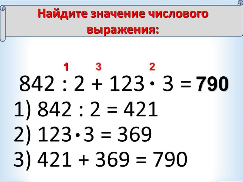 Найдите значение числового выражения: 1) 842 : 2 = 421 2) 123 3 = 369 3) 421 + 369 = 790