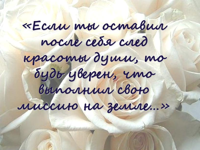 Если ты оставил после себя след красоты души, то будь уверен, что выполнил свою миссию на земле…»
