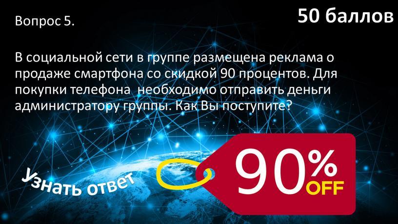 Вопрос 5. В социальной сети в группе размещена реклама о продаже смартфона со скидкой 90 процентов