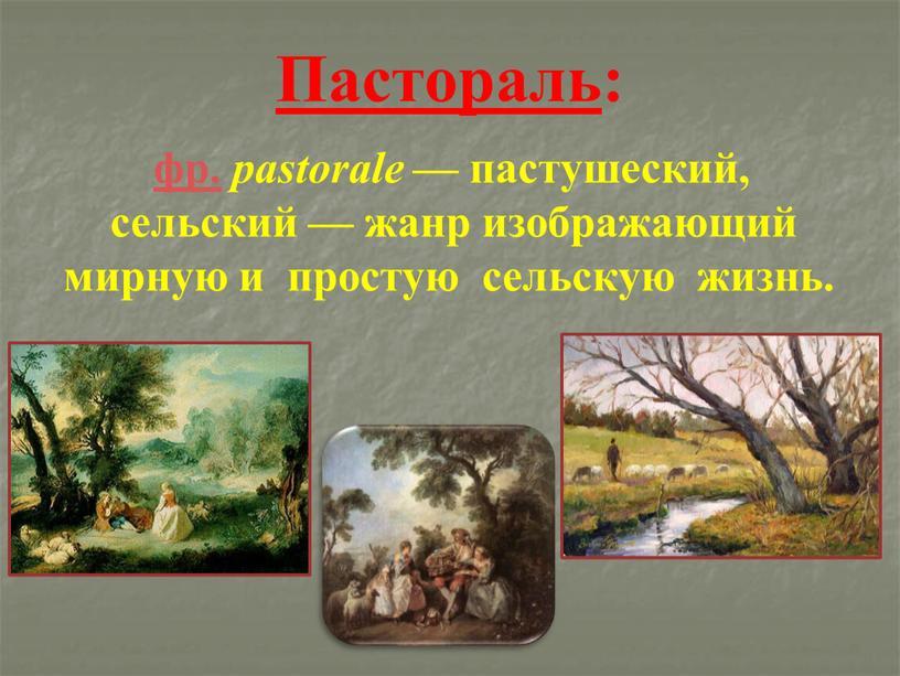 Пастораль : фр. pastorale — пастушеский, сельский — жанр изображающий мирную и простую сельскую жизнь