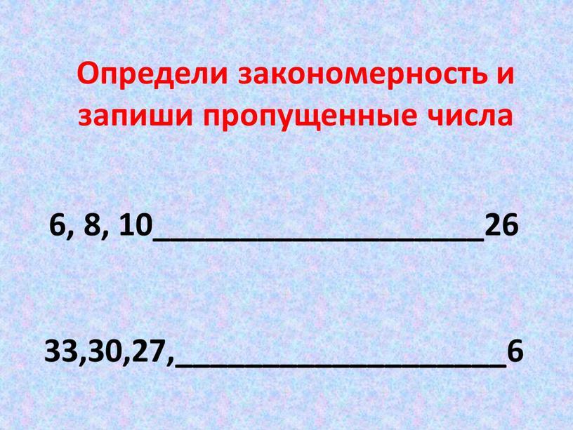 Определи закономерность и запиши пропущенные числа 6, 8, 10___________________26 33,30,27,___________________6