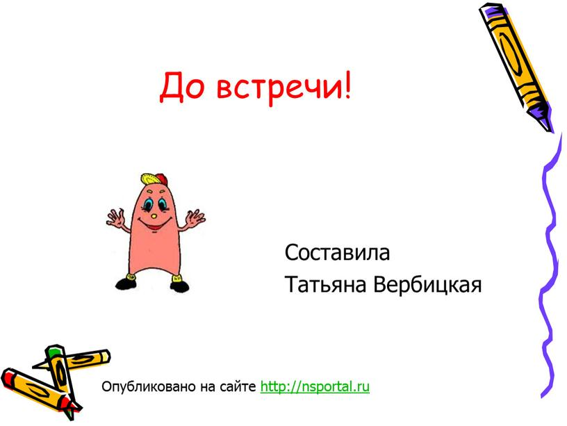 До встречи! Составила Татьяна Вербицкая