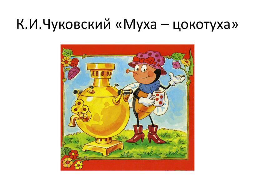 К.И.Чуковский «Муха – цокотуха»