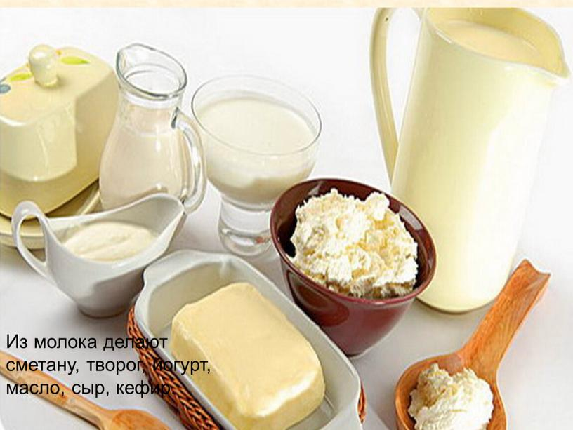Из молока делают сметану, творог, йогурт, масло, сыр, кефир