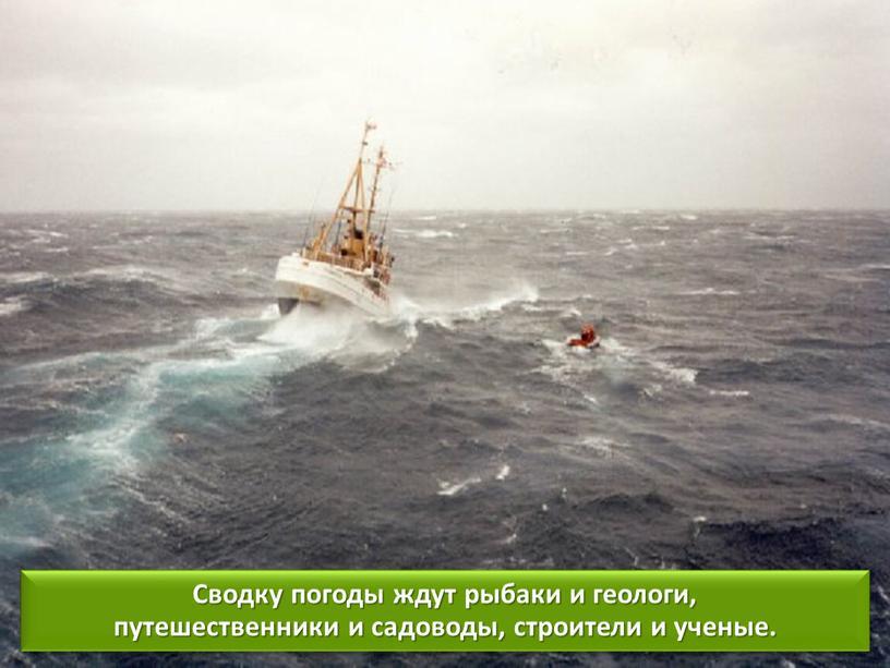Сводку погоды ждут рыбаки и геологи, путешественники и садоводы, строители и ученые