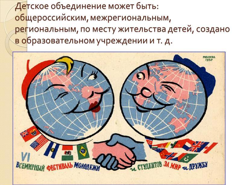 Детское объединение может быть: общероссийским, межрегиональным, региональным, по месту жительства детей, создано в образовательном учреждении и т