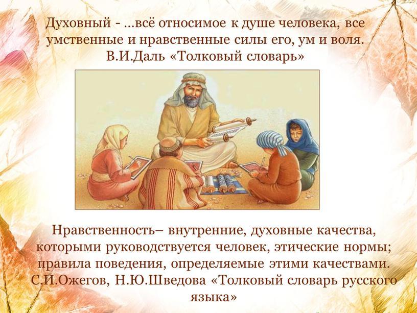 Духовный - …всё относимое к душе человека, все умственные и нравственные силы его, ум и воля