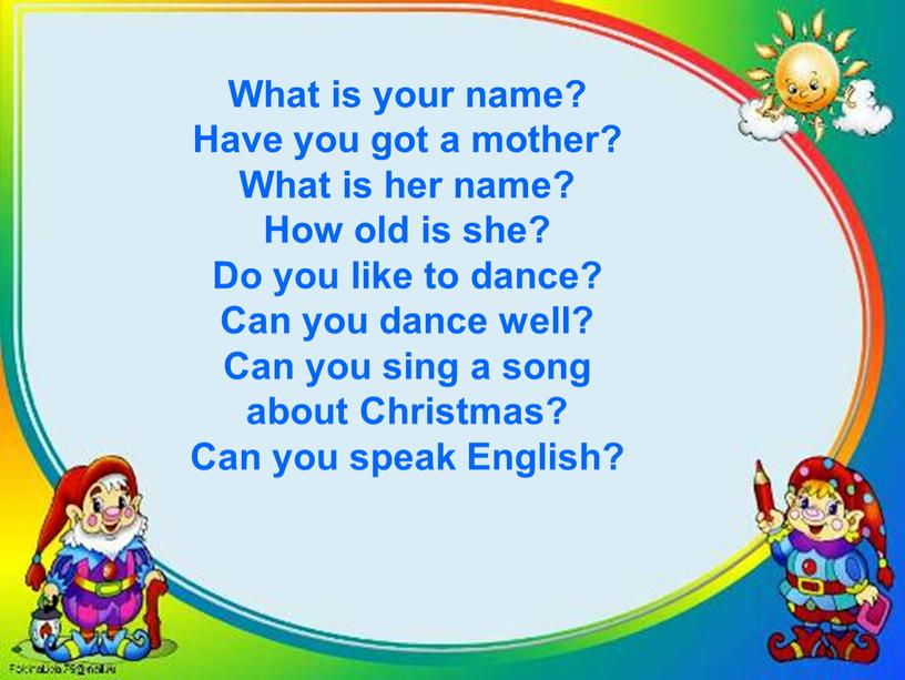 What is your name? Have you got a mother?