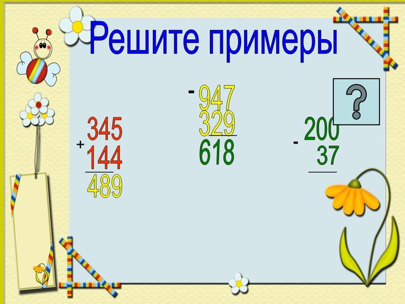 Решите примеры + 345 144 _____ 489 947 - 329 _____ 618 200 37 _____ -