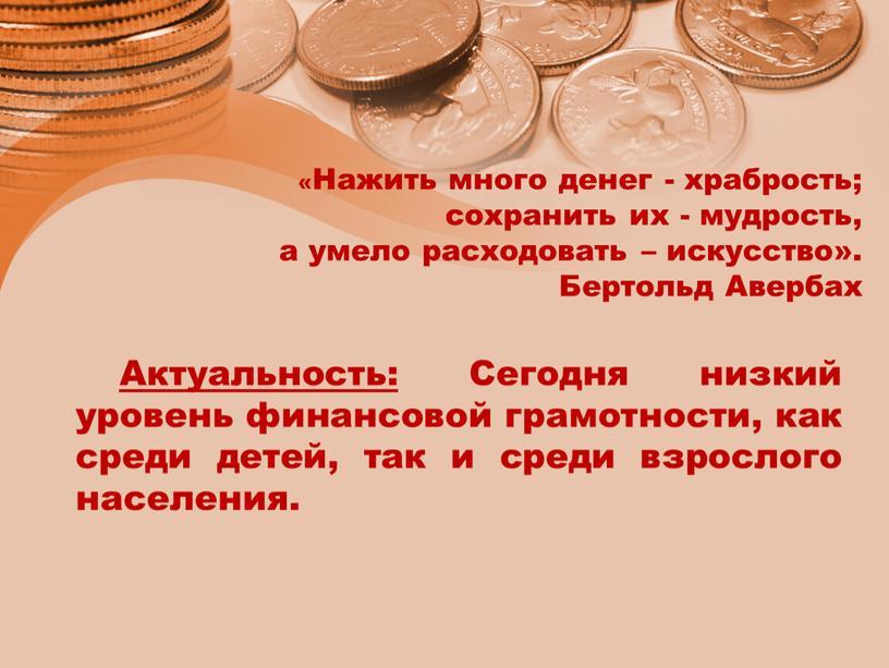 Нажить много денег - храбрость; сохранить их - мудрость, а умело расходовать – искусство»