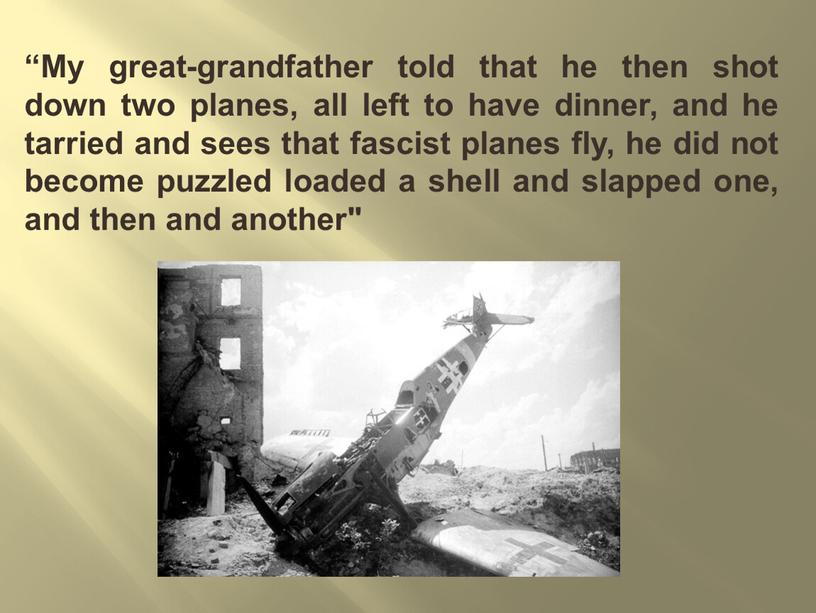 My great-grandfather told that he then shot down two planes, all left to have dinner, and he tarried and sees that fascist planes fly, he…